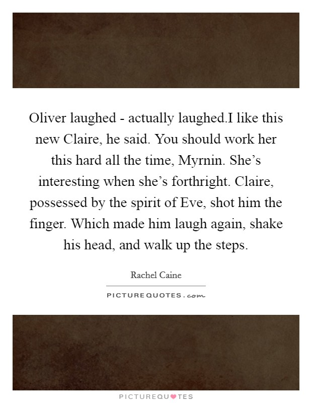 Oliver laughed - actually laughed.I like this new Claire, he said. You should work her this hard all the time, Myrnin. She's interesting when she's forthright. Claire, possessed by the spirit of Eve, shot him the finger. Which made him laugh again, shake his head, and walk up the steps Picture Quote #1