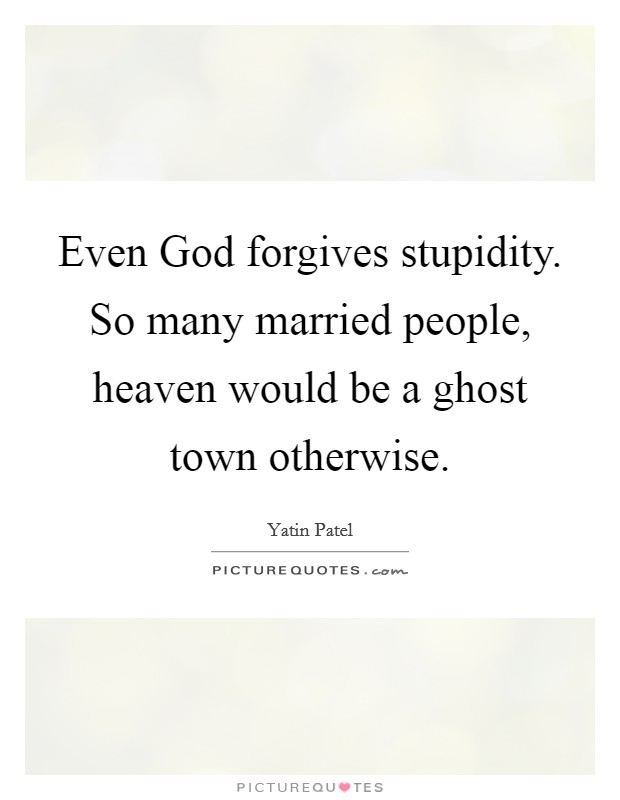 Even God forgives stupidity. So many married people, heaven would be a ghost town otherwise Picture Quote #1