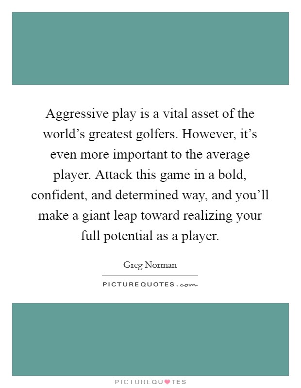 Aggressive play is a vital asset of the world's greatest golfers. However, it's even more important to the average player. Attack this game in a bold, confident, and determined way, and you'll make a giant leap toward realizing your full potential as a player Picture Quote #1