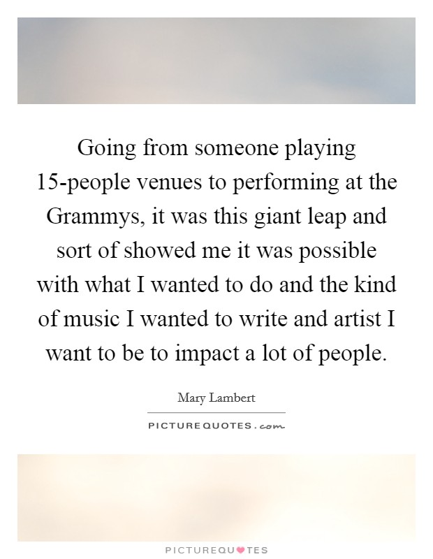 Going from someone playing 15-people venues to performing at the Grammys, it was this giant leap and sort of showed me it was possible with what I wanted to do and the kind of music I wanted to write and artist I want to be to impact a lot of people Picture Quote #1