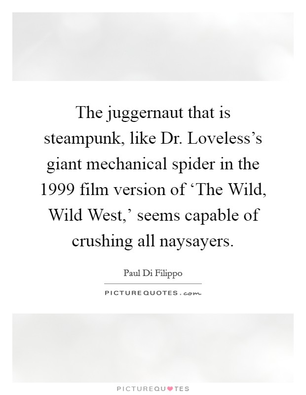 The juggernaut that is steampunk, like Dr. Loveless's giant mechanical spider in the 1999 film version of 'The Wild, Wild West,' seems capable of crushing all naysayers Picture Quote #1