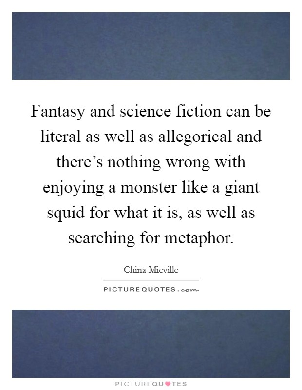 Fantasy and science fiction can be literal as well as allegorical and there's nothing wrong with enjoying a monster like a giant squid for what it is, as well as searching for metaphor Picture Quote #1