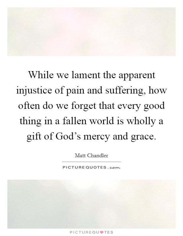 While we lament the apparent injustice of pain and suffering, how often do we forget that every good thing in a fallen world is wholly a gift of God's mercy and grace Picture Quote #1