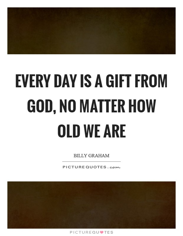 Every day is a gift from God, no matter how old we are Picture Quote #1