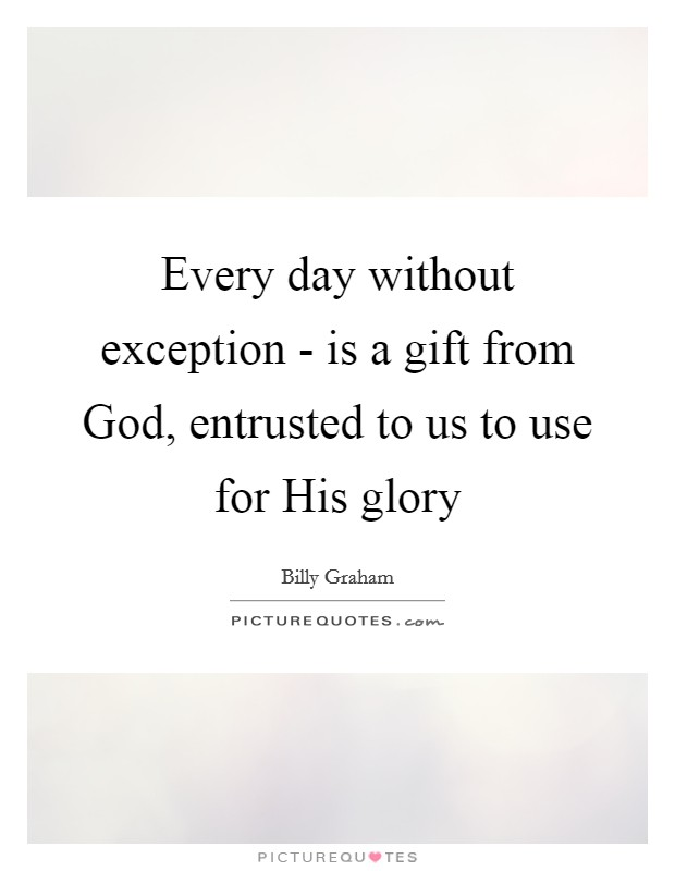 Every day without exception - is a gift from God, entrusted to us to use for His glory Picture Quote #1