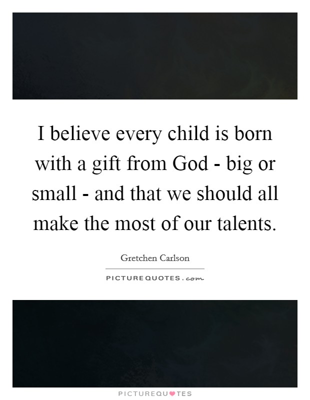 I believe every child is born with a gift from God - big or small - and that we should all make the most of our talents Picture Quote #1