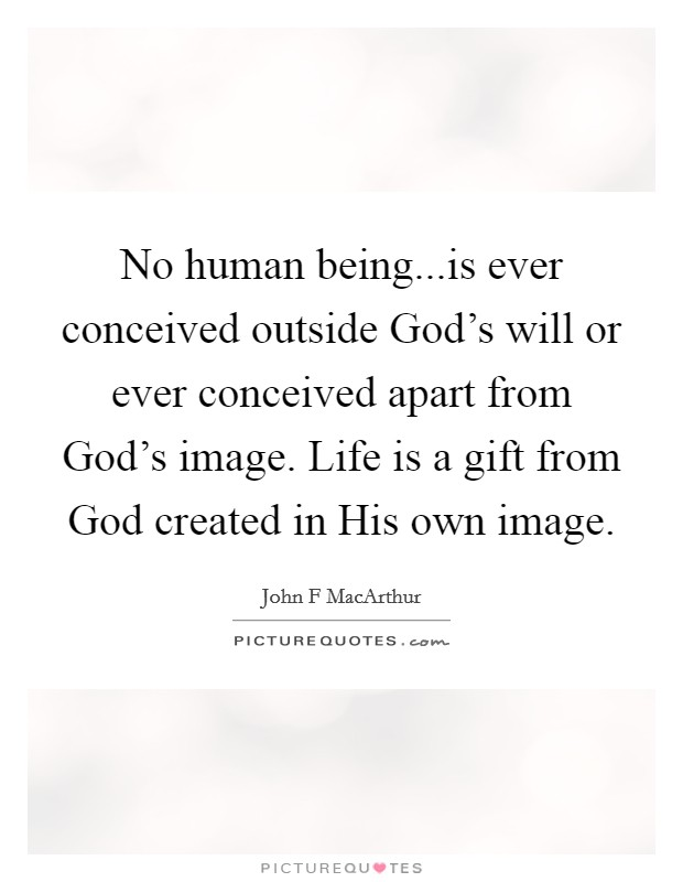 No human being...is ever conceived outside God's will or ever conceived apart from God's image. Life is a gift from God created in His own image Picture Quote #1