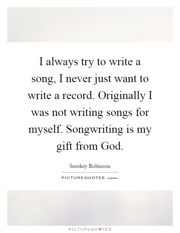 I always try to write a song, I never just want to write a record. Originally I was not writing songs for myself. Songwriting is my gift from God Picture Quote #1