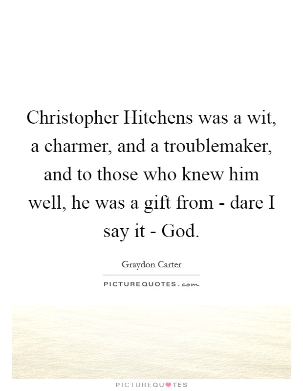 Christopher Hitchens was a wit, a charmer, and a troublemaker, and to those who knew him well, he was a gift from - dare I say it - God Picture Quote #1