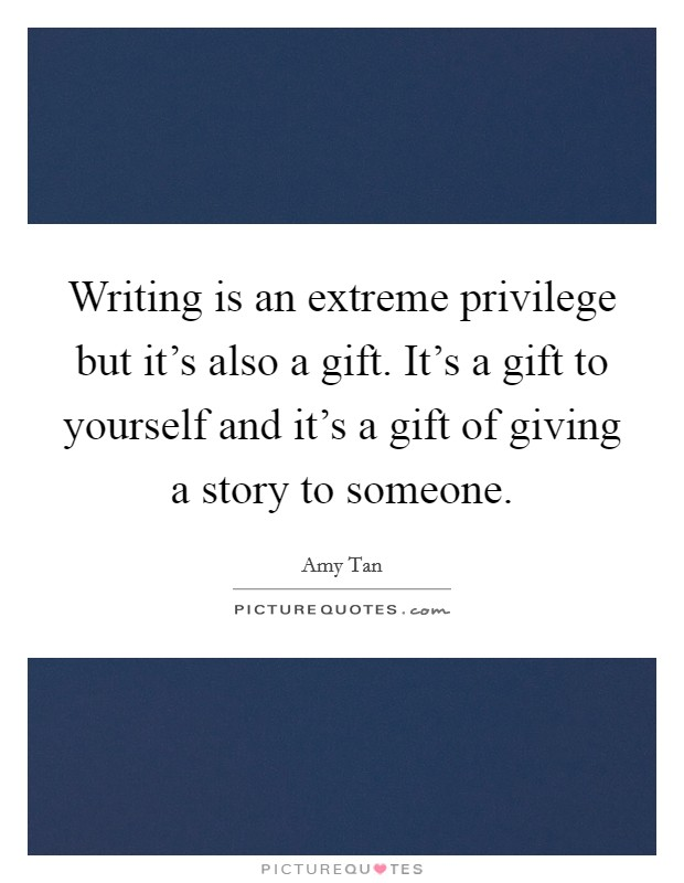 Writing is an extreme privilege but it's also a gift. It's a gift to yourself and it's a gift of giving a story to someone. Picture Quote #1