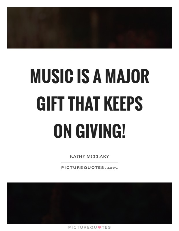 Music is a major gift that keeps on giving! Picture Quote #1