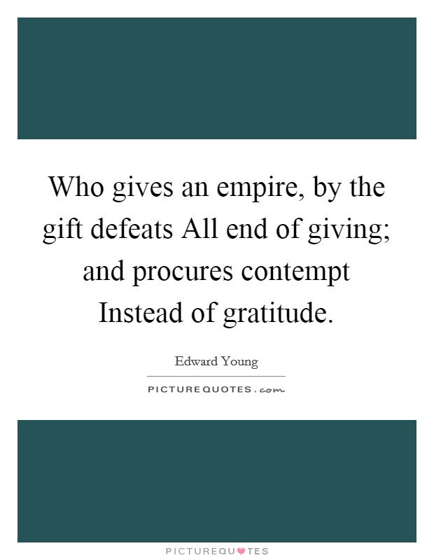 Who gives an empire, by the gift defeats All end of giving; and procures contempt Instead of gratitude Picture Quote #1