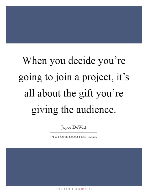 When you decide you're going to join a project, it's all about the gift you're giving the audience Picture Quote #1
