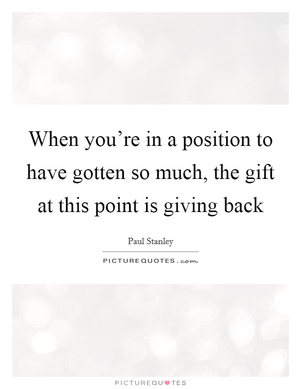 When you're in a position to have gotten so much, the gift at this point is giving back Picture Quote #1