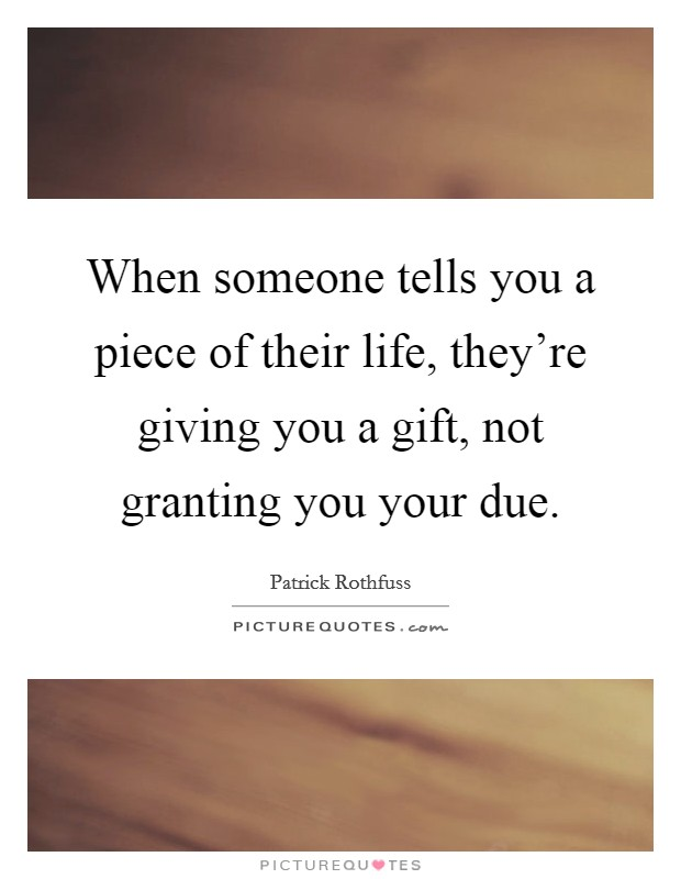 When someone tells you a piece of their life, they're giving you a gift, not granting you your due. Picture Quote #1