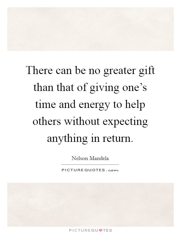 There can be no greater gift than that of giving one's time and energy to help others without expecting anything in return Picture Quote #1