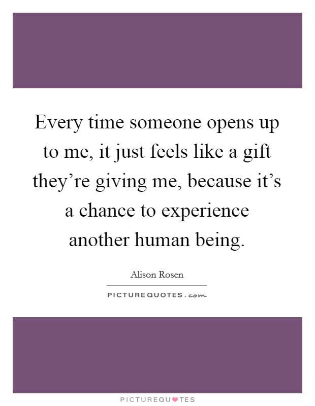 Every time someone opens up to me, it just feels like a gift they're giving me, because it's a chance to experience another human being Picture Quote #1
