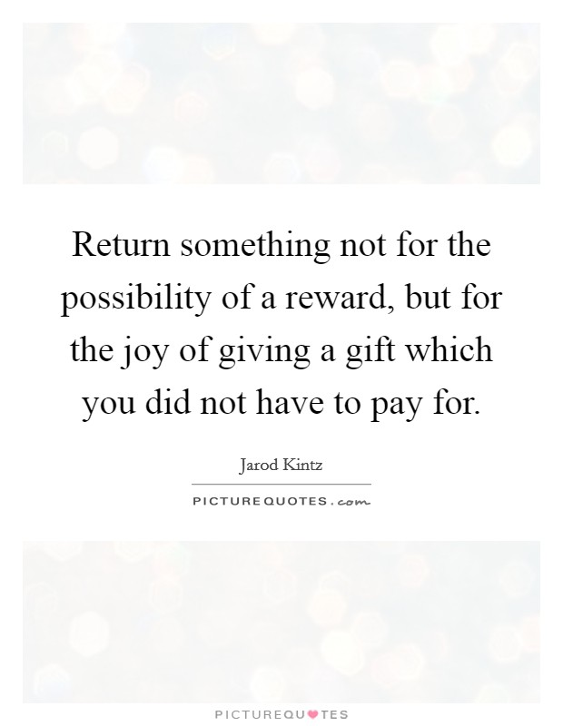 Return something not for the possibility of a reward, but for the joy of giving a gift which you did not have to pay for Picture Quote #1