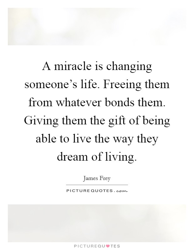 A miracle is changing someone's life. Freeing them from whatever bonds them. Giving them the gift of being able to live the way they dream of living. Picture Quote #1