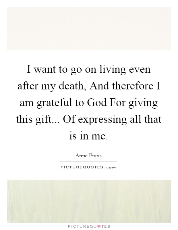 I want to go on living even after my death, And therefore I am grateful to God For giving this gift... Of expressing all that is in me. Picture Quote #1