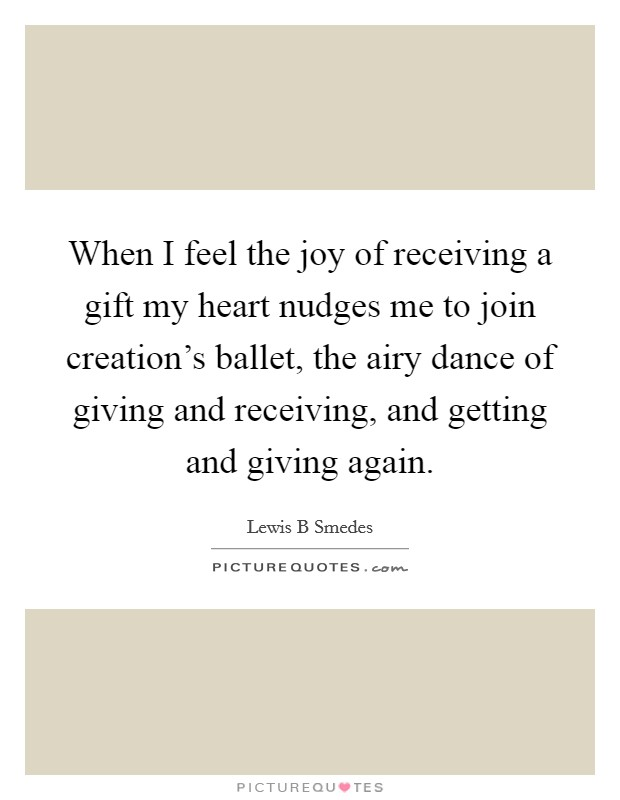 When I feel the joy of receiving a gift my heart nudges me to join creation's ballet, the airy dance of giving and receiving, and getting and giving again. Picture Quote #1