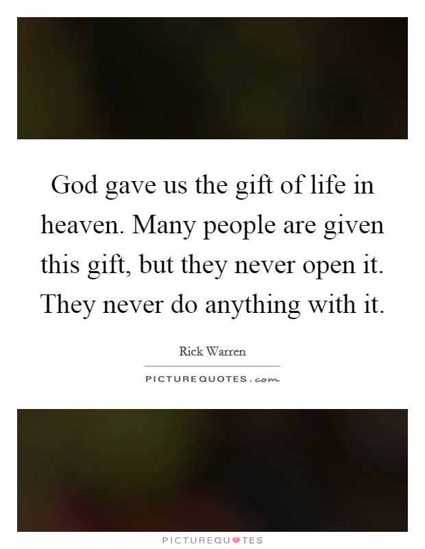 God gave us the gift of life in heaven. Many people are given this gift, but they never open it. They never do anything with it Picture Quote #1