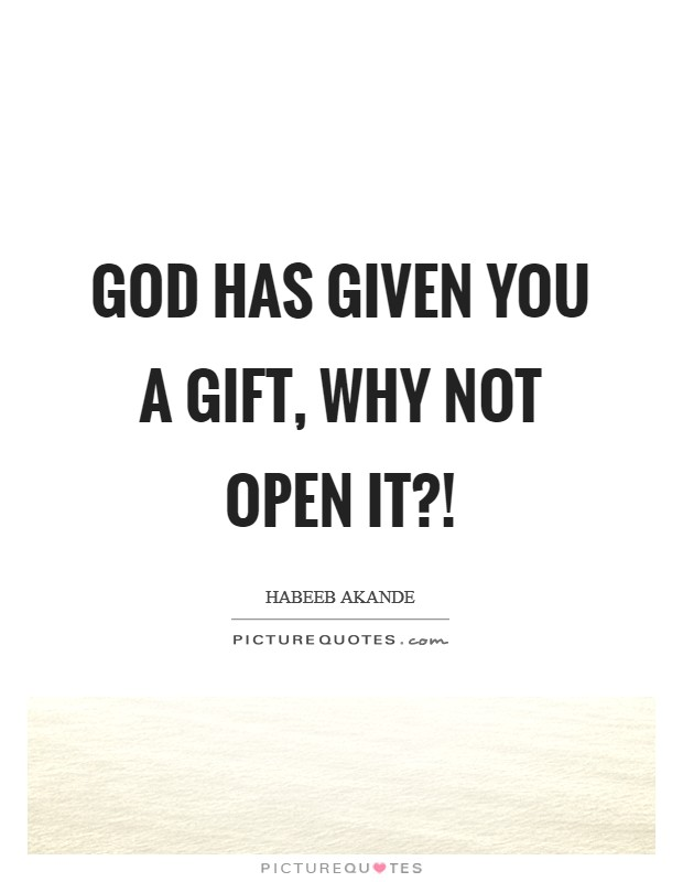 God has given you a gift, why not open it?! Picture Quote #1