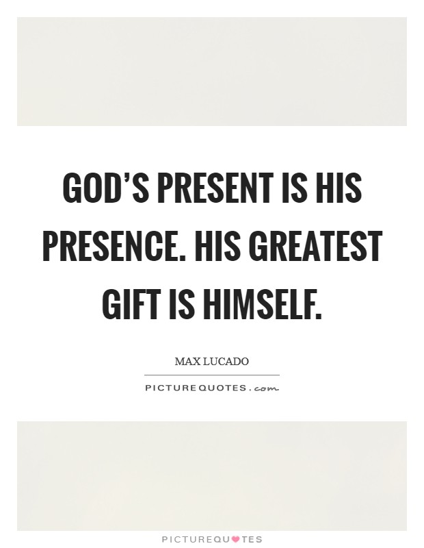 God's present is his presence. His greatest gift is himself Picture Quote #1