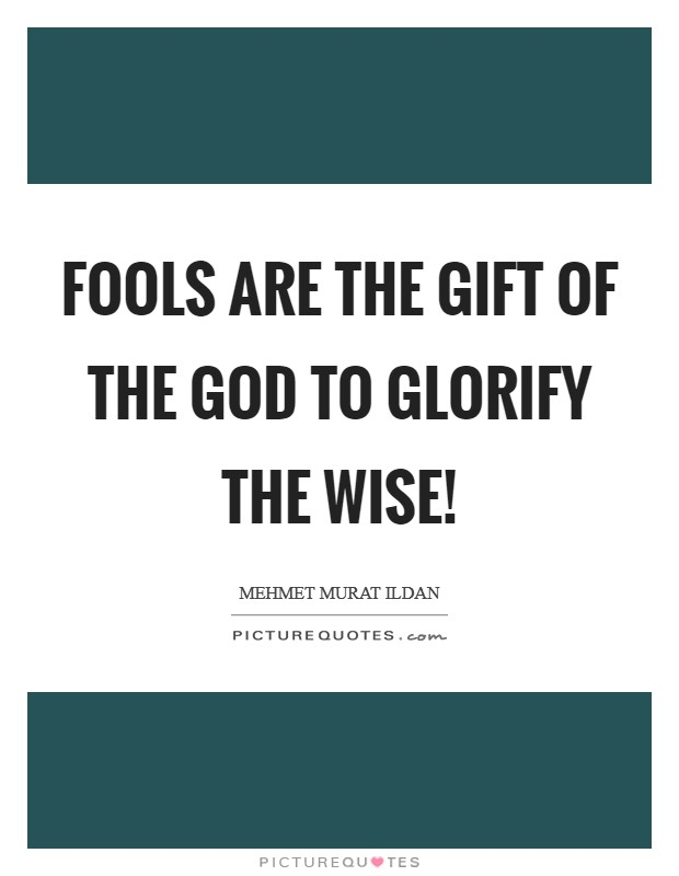 Fools are the gift of the God to glorify the wise! Picture Quote #1
