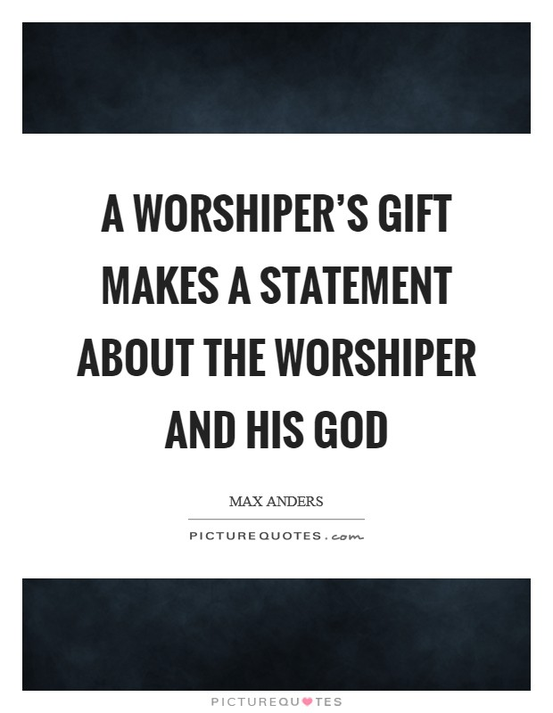 A worshiper's gift makes a statement about the worshiper and his God Picture Quote #1