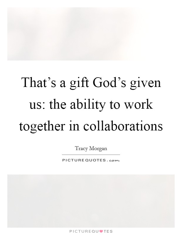 That's a gift God's given us: the ability to work together in collaborations Picture Quote #1