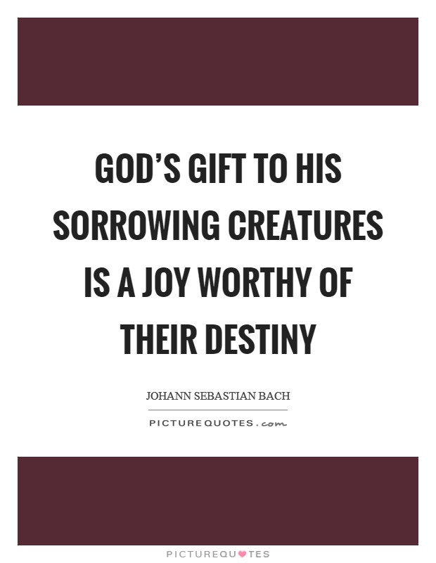 God's gift to his sorrowing creatures is a joy worthy of their destiny Picture Quote #1