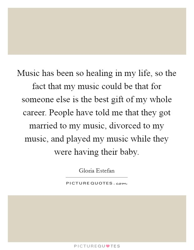 Music has been so healing in my life, so the fact that my music could be that for someone else is the best gift of my whole career. People have told me that they got married to my music, divorced to my music, and played my music while they were having their baby Picture Quote #1