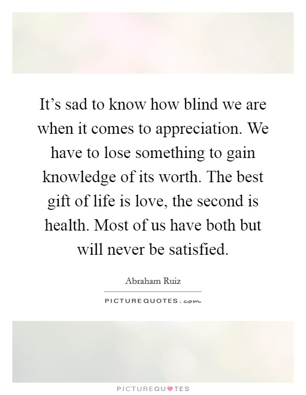 It's sad to know how blind we are when it comes to appreciation. We have to lose something to gain knowledge of its worth. The best gift of life is love, the second is health. Most of us have both but will never be satisfied Picture Quote #1