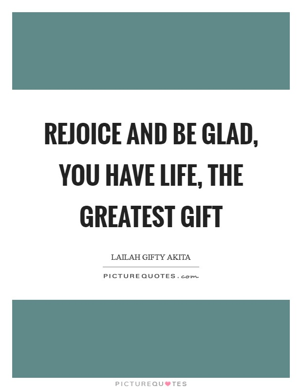 Rejoice and be glad, you have life, the greatest gift Picture Quote #1