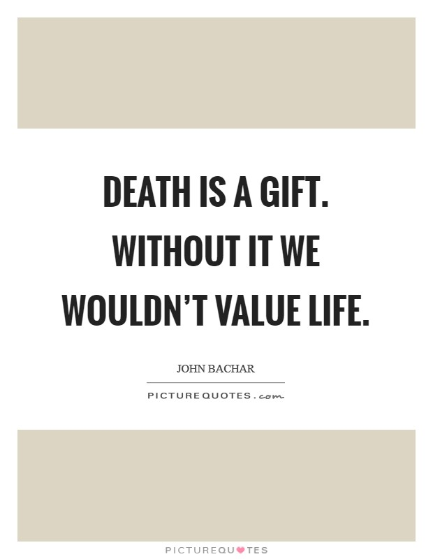 Death Is A Gift Without It We Wouldn't Value Life Picture Quotes Interesting Value Of Life Quotes