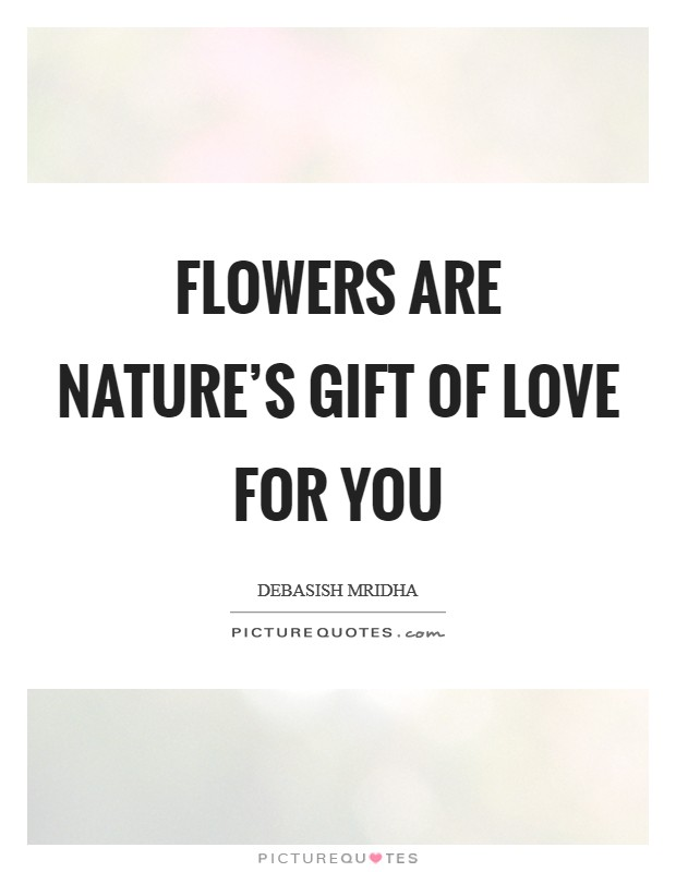 Flowers Are Natures Gift Of Love For You Picture Quotes