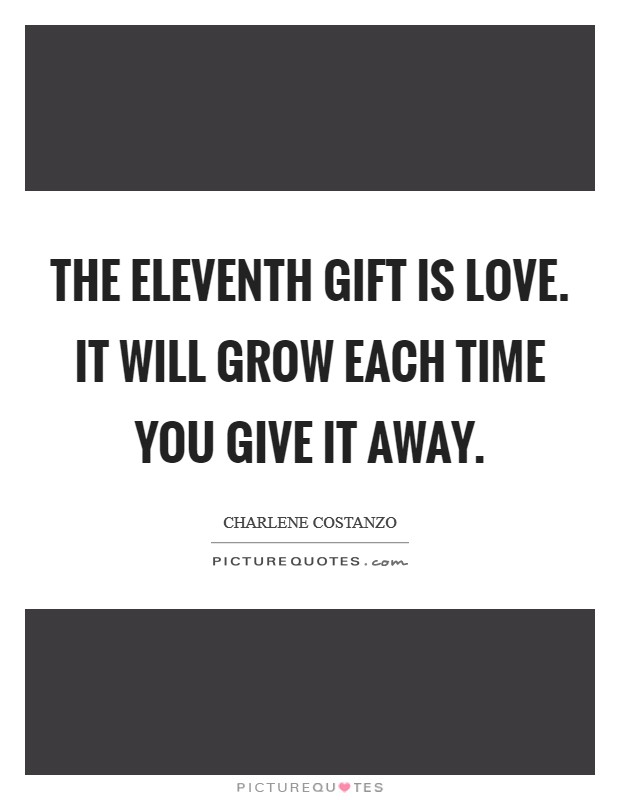 The eleventh gift is Love. It will grow each time you give it away Picture Quote #1