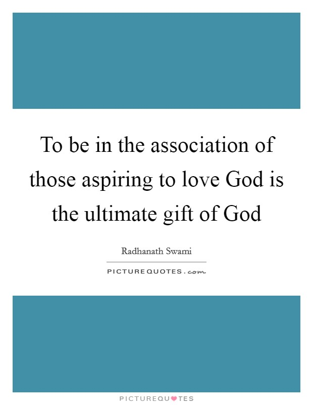 To be in the association of those aspiring to love God is the ultimate gift of God Picture Quote #1