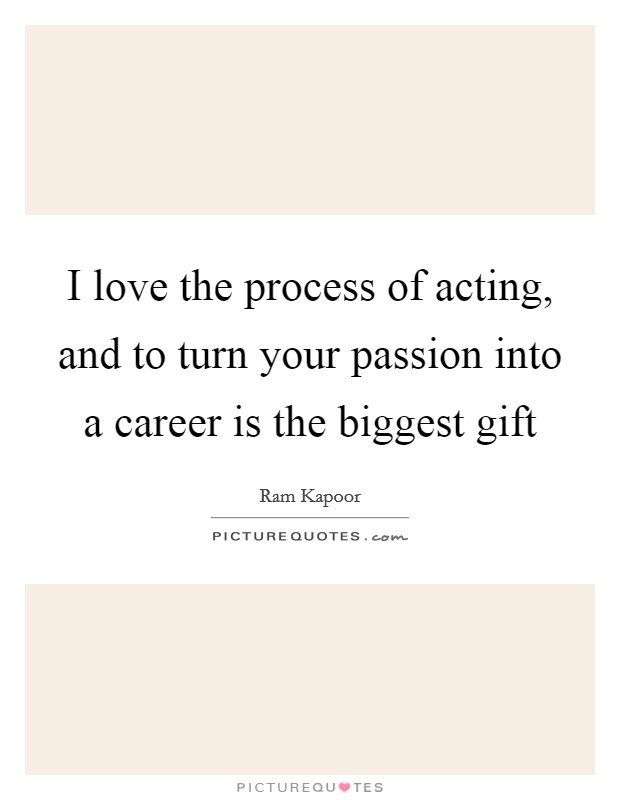 I love the process of acting, and to turn your passion into a career is the biggest gift Picture Quote #1