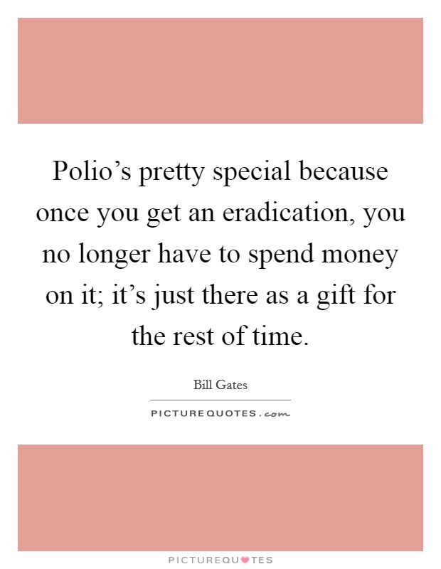 Polio's pretty special because once you get an eradication, you no longer have to spend money on it; it's just there as a gift for the rest of time Picture Quote #1