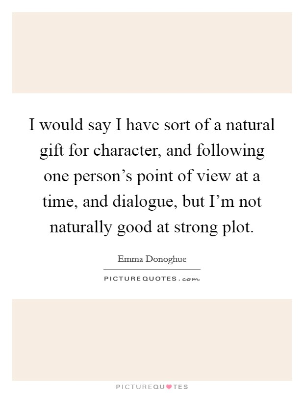 I would say I have sort of a natural gift for character, and following one person's point of view at a time, and dialogue, but I'm not naturally good at strong plot Picture Quote #1