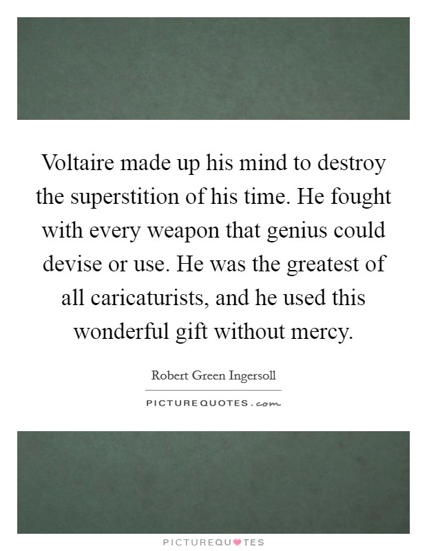 Voltaire made up his mind to destroy the superstition of his time. He fought with every weapon that genius could devise or use. He was the greatest of all caricaturists, and he used this wonderful gift without mercy Picture Quote #1