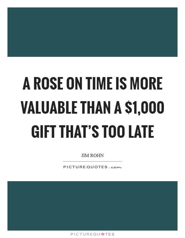 A rose on time is more valuable than a $1,000 gift that's too late Picture Quote #1