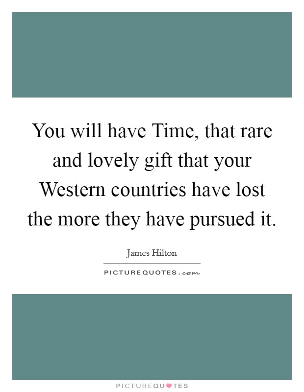 You will have Time, that rare and lovely gift that your Western countries have lost the more they have pursued it Picture Quote #1