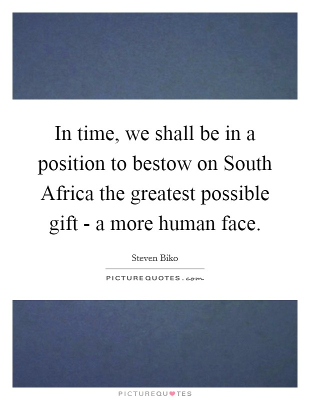In time, we shall be in a position to bestow on South Africa the greatest possible gift - a more human face Picture Quote #1