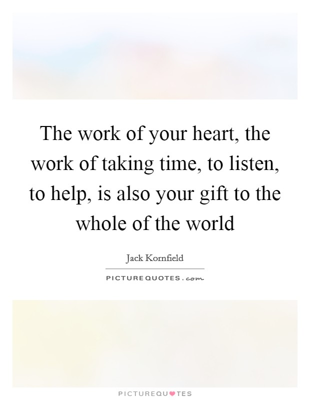 The work of your heart, the work of taking time, to listen, to help, is also your gift to the whole of the world Picture Quote #1
