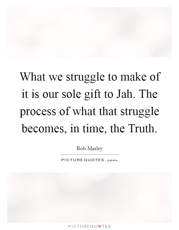 What we struggle to make of it is our sole gift to Jah. The process of what that struggle becomes, in time, the Truth Picture Quote #1