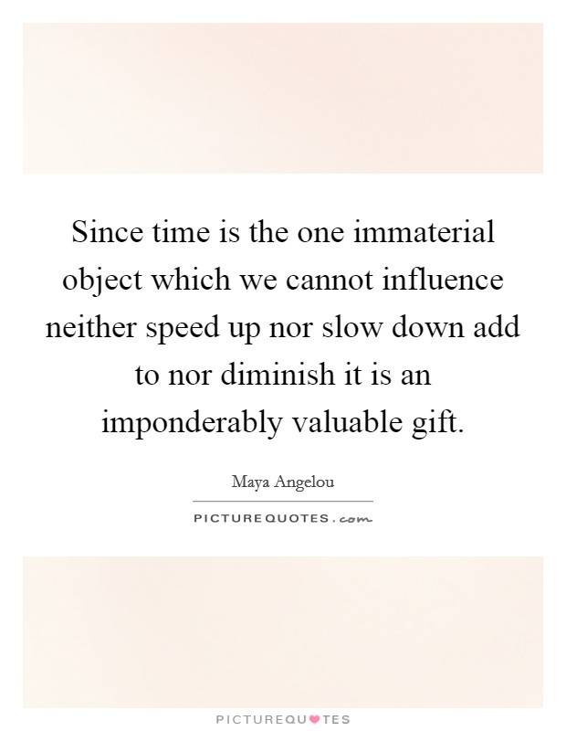 Since time is the one immaterial object which we cannot influence neither speed up nor slow down add to nor diminish it is an imponderably valuable gift Picture Quote #1
