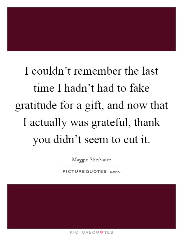 I couldn't remember the last time I hadn't had to fake gratitude for a gift, and now that I actually was grateful, thank you didn't seem to cut it Picture Quote #1